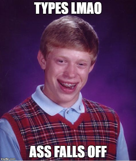Bad Luck Brian Meme | TYPES LMAO ASS FALLS OFF | image tagged in memes,bad luck brian | made w/ Imgflip meme maker