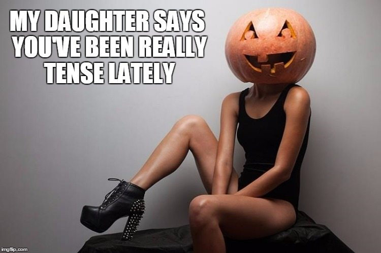 MY DAUGHTER SAYS YOU'VE BEEN REALLY TENSE LATELY | made w/ Imgflip meme maker