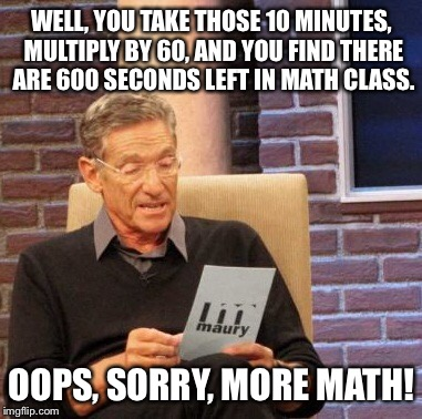 Maury Lie Detector Meme | WELL, YOU TAKE THOSE 10 MINUTES, MULTIPLY BY 60, AND YOU FIND THERE ARE 600 SECONDS LEFT IN MATH CLASS. OOPS, SORRY, MORE MATH! | image tagged in memes,maury lie detector | made w/ Imgflip meme maker
