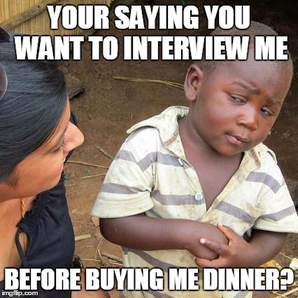 Third World Skeptical Kid Meme | YOUR SAYING YOU WANT TO INTERVIEW ME BEFORE BUYING ME DINNER? | image tagged in memes,third world skeptical kid | made w/ Imgflip meme maker