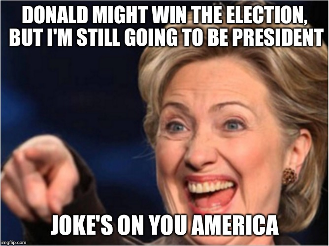 DONALD MIGHT WIN THE ELECTION, BUT I'M STILL GOING TO BE PRESIDENT JOKE'S ON YOU AMERICA | made w/ Imgflip meme maker