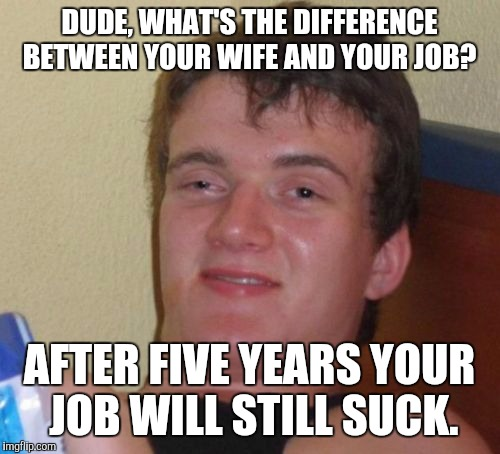 10 Guy Meme | DUDE, WHAT'S THE DIFFERENCE BETWEEN YOUR WIFE AND YOUR JOB? AFTER FIVE YEARS YOUR JOB WILL STILL SUCK. | image tagged in memes,10 guy,funny,lol,game_king | made w/ Imgflip meme maker