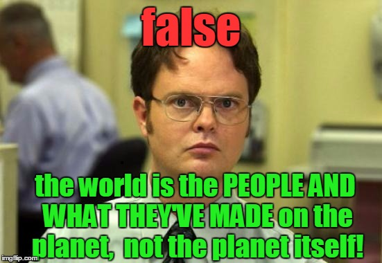 dwight | false the world is the PEOPLE AND WHAT THEY'VE MADE on the planet,  not the planet itself! | image tagged in dwight | made w/ Imgflip meme maker