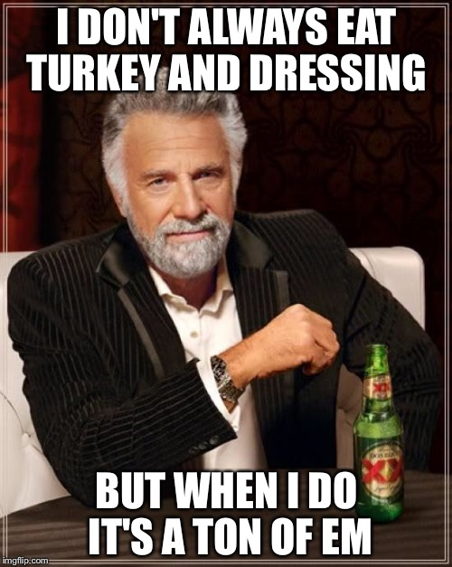 The Most Interesting Man In The World Meme | I DON'T ALWAYS EAT TURKEY AND DRESSING BUT WHEN I DO IT'S A TON OF EM | image tagged in memes,the most interesting man in the world | made w/ Imgflip meme maker