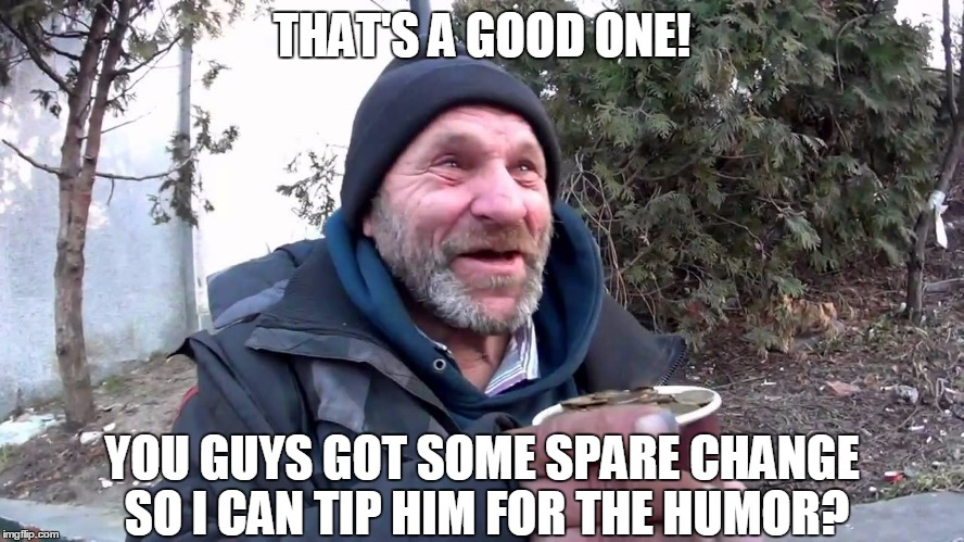 THAT'S A GOOD ONE! YOU GUYS GOT SOME SPARE CHANGE SO I CAN TIP HIM FOR THE HUMOR? | made w/ Imgflip meme maker