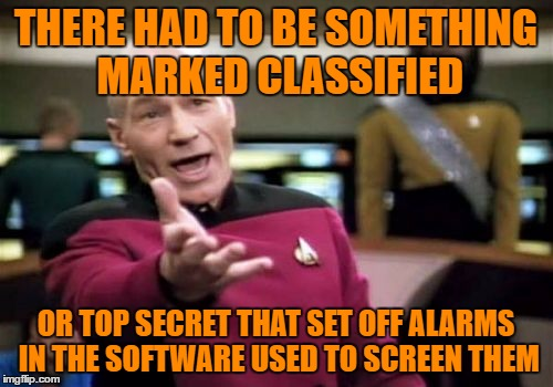 Picard Wtf Meme | THERE HAD TO BE SOMETHING MARKED CLASSIFIED OR TOP SECRET THAT SET OFF ALARMS IN THE SOFTWARE USED TO SCREEN THEM | image tagged in memes,picard wtf | made w/ Imgflip meme maker
