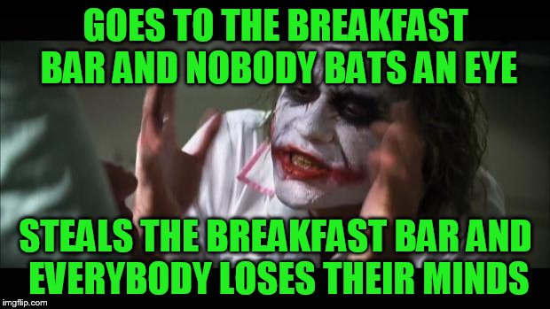 And everybody loses their minds Meme | GOES TO THE BREAKFAST BAR AND NOBODY BATS AN EYE STEALS THE BREAKFAST BAR AND EVERYBODY LOSES THEIR MINDS | image tagged in memes,and everybody loses their minds | made w/ Imgflip meme maker