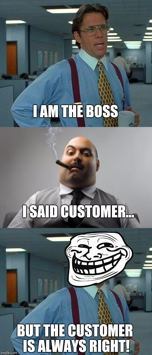 I AM THE BOSS BUT THE CUSTOMER IS ALWAYS RIGHT! I SAID CUSTOMER... | made w/ Imgflip meme maker