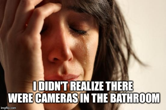 First World Problems Meme | I DIDN'T REALIZE THERE WERE CAMERAS IN THE BATHROOM | image tagged in memes,first world problems | made w/ Imgflip meme maker
