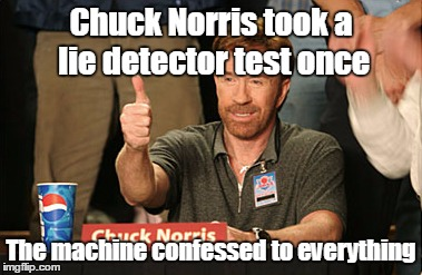 Chuck Norris Approves Meme | Chuck Norris took a lie detector test once The machine confessed to everything | image tagged in memes,chuck norris approves,trhtimmy,maury lie detector | made w/ Imgflip meme maker