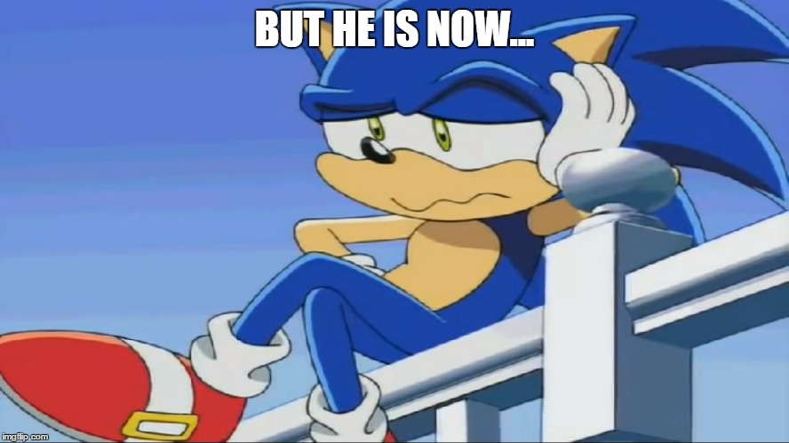 Impatient Sonic - Sonic X | BUT HE IS NOW... | image tagged in impatient sonic - sonic x | made w/ Imgflip meme maker