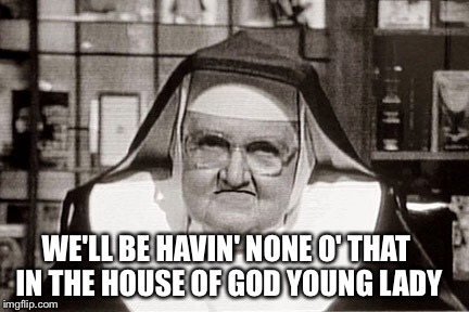 WE'LL BE HAVIN' NONE O' THAT IN THE HOUSE OF GOD YOUNG LADY | made w/ Imgflip meme maker