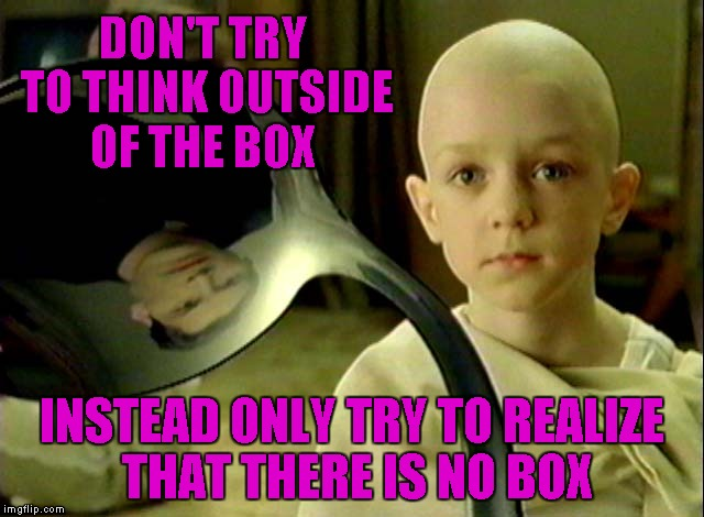 DON'T TRY TO THINK OUTSIDE OF THE BOX INSTEAD ONLY TRY TO REALIZE THAT THERE IS NO BOX | made w/ Imgflip meme maker