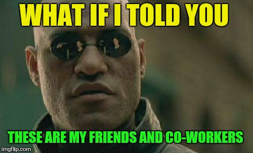Matrix Morpheus Meme | WHAT IF I TOLD YOU THESE ARE MY FRIENDS AND CO-WORKERS | image tagged in memes,matrix morpheus | made w/ Imgflip meme maker