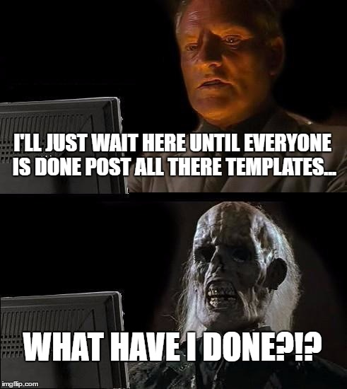 Ill Just Wait Here Meme | I'LL JUST WAIT HERE UNTIL EVERYONE IS DONE POST ALL THERE TEMPLATES... WHAT HAVE I DONE?!? | image tagged in memes,ill just wait here | made w/ Imgflip meme maker