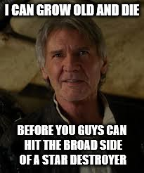 I CAN GROW OLD AND DIE BEFORE YOU GUYS CAN HIT THE BROAD SIDE OF A STAR DESTROYER | made w/ Imgflip meme maker