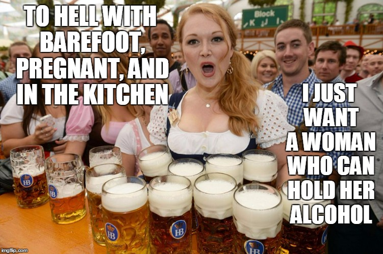 TO HELL WITH BAREFOOT, PREGNANT, AND IN THE KITCHEN I JUST WANT A WOMAN WHO CAN HOLD HER ALCOHOL | made w/ Imgflip meme maker