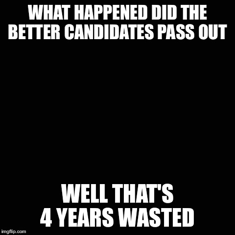 How dysfunctional are we | WHAT HAPPENED DID THE BETTER CANDIDATES PASS OUT WELL THAT'S 4 YEARS WASTED | image tagged in election 2016,2016 election,passed out,action 52 | made w/ Imgflip meme maker