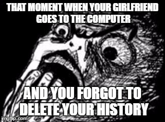 Gasp Rage Face w/ hand | THAT MOMENT WHEN YOUR GIRLFRIEND GOES TO THE COMPUTER AND YOU FORGOT TO DELETE YOUR HISTORY | image tagged in gasp rage face w/ hand | made w/ Imgflip meme maker