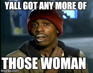 Y'all Got Any More Of That Meme | YALL GOT ANY MORE OF THOSE WOMAN | image tagged in memes,yall got any more of | made w/ Imgflip meme maker