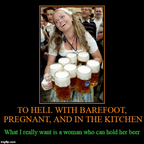 ah, the simpler things in life | TO HELL WITH BAREFOOT, PREGNANT, AND IN THE KITCHEN | What I really want is a woman who can hold her beer | image tagged in funny,demotivationals,beer | made w/ Imgflip demotivational maker
