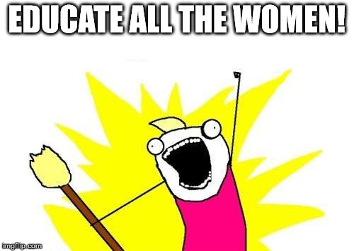 X All The Y Meme | EDUCATE ALL THE WOMEN! | image tagged in memes,x all the y | made w/ Imgflip meme maker