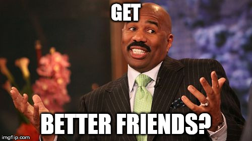 Steve Harvey Meme | GET BETTER FRIENDS? | image tagged in memes,steve harvey | made w/ Imgflip meme maker