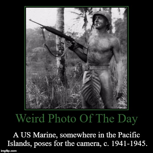 It's Hard To Tell But I Don't Think He Has Pants On... | Weird Photo Of The Day | A US Marine, somewhere in the Pacific Islands, poses for the camera, c. 1941-1945. | image tagged in funny,demotivationals,weird,photo of the day,marine,pacific islands | made w/ Imgflip demotivational maker