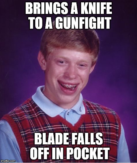 Bad Luck Brian Meme | BRINGS A KNIFE TO A GUNFIGHT BLADE FALLS OFF IN POCKET | image tagged in memes,bad luck brian | made w/ Imgflip meme maker