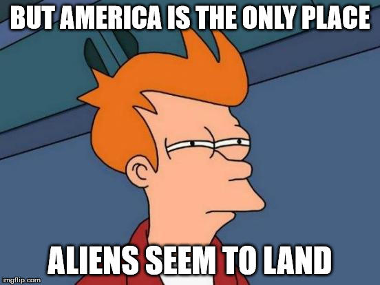 Futurama Fry Meme | BUT AMERICA IS THE ONLY PLACE ALIENS SEEM TO LAND | image tagged in memes,futurama fry | made w/ Imgflip meme maker