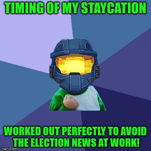 1befyj | TIMING OF MY STAYCATION WORKED OUT PERFECTLY TO AVOID THE ELECTION NEWS AT WORK! | image tagged in 1befyj | made w/ Imgflip meme maker