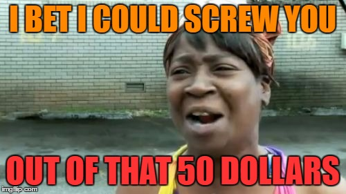 Aint Nobody Got Time For That Meme | I BET I COULD SCREW YOU OUT OF THAT 50 DOLLARS | image tagged in memes,aint nobody got time for that | made w/ Imgflip meme maker