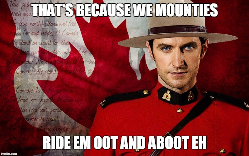 THAT'S BECAUSE WE MOUNTIES RIDE EM OOT AND ABOOT EH | made w/ Imgflip meme maker