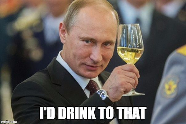 Putin Cheers | I'D DRINK TO THAT | image tagged in putin cheers | made w/ Imgflip meme maker