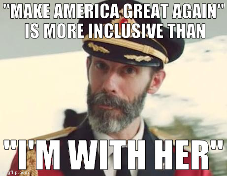 "I'd rather go with the candidate that isn't stirring up shit between races, sexes, religions, and nations just to get elected  | ""MAKE AMERICA GREAT AGAIN"" IS MORE INCLUSIVE THAN ""I'M WITH HER"" 
