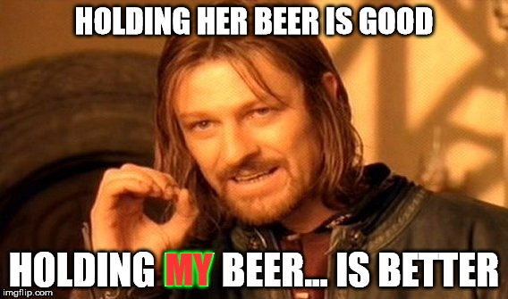 One Does Not Simply Meme | HOLDING HER BEER IS GOOD HOLDING MY BEER... IS BETTER MY | image tagged in memes,one does not simply | made w/ Imgflip meme maker