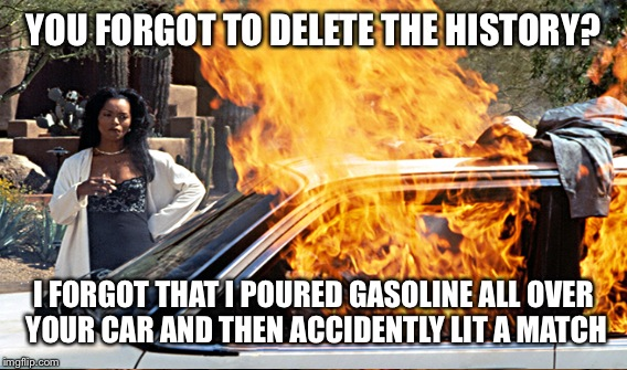 YOU FORGOT TO DELETE THE HISTORY? I FORGOT THAT I POURED GASOLINE ALL OVER YOUR CAR AND THEN ACCIDENTLY LIT A MATCH | made w/ Imgflip meme maker