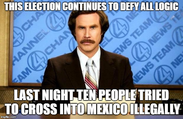 BREAKING NEWS | THIS ELECTION CONTINUES TO DEFY ALL LOGIC LAST NIGHT TEN PEOPLE TRIED TO CROSS INTO MEXICO ILLEGALLY | image tagged in breaking news | made w/ Imgflip meme maker