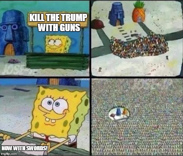 Stand to kill trump(I hate trump) | KILL THE TRUMP WITH GUNS NOW WITH SWORDS! | image tagged in spongebob hype stand,memes,funny memes,spongebob,spongebob squarepants | made w/ Imgflip meme maker