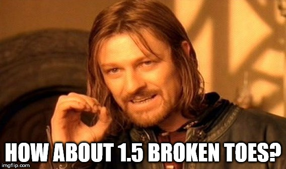 One Does Not Simply Meme | HOW ABOUT 1.5 BROKEN TOES? | image tagged in memes,one does not simply | made w/ Imgflip meme maker