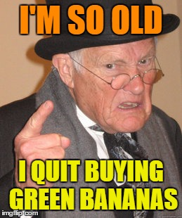How Old Are You ??? | I'M SO OLD I QUIT BUYING GREEN BANANAS | image tagged in memes,back in my day | made w/ Imgflip meme maker