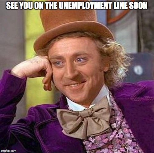 Creepy Condescending Wonka Meme | SEE YOU ON THE UNEMPLOYMENT LINE SOON | image tagged in memes,creepy condescending wonka | made w/ Imgflip meme maker