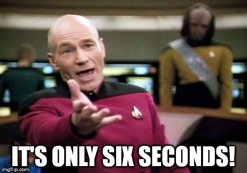 Picard Wtf Meme | IT'S ONLY SIX SECONDS! | image tagged in memes,picard wtf | made w/ Imgflip meme maker
