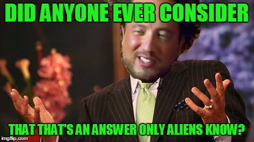 DID ANYONE EVER CONSIDER THAT THAT'S AN ANSWER ONLY ALIENS KNOW? | made w/ Imgflip meme maker
