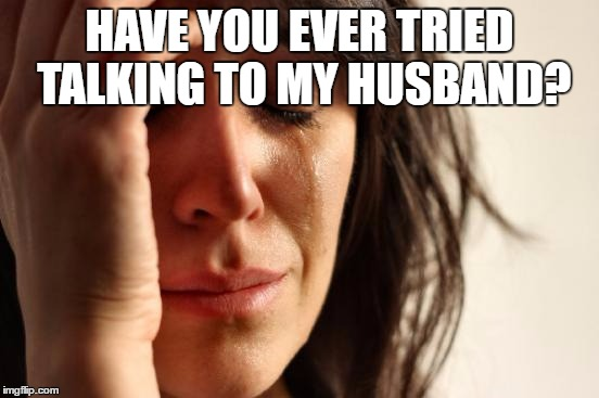 First World Problems Meme | HAVE YOU EVER TRIED TALKING TO MY HUSBAND? | image tagged in memes,first world problems | made w/ Imgflip meme maker