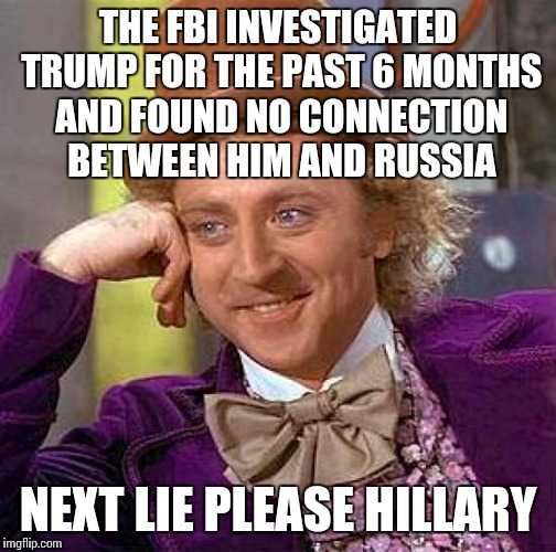 Check it out, it's even been reported by the NY times | THE FBI INVESTIGATED TRUMP FOR THE PAST 6 MONTHS AND FOUND NO CONNECTION BETWEEN HIM AND RUSSIA NEXT LIE PLEASE HILLARY | image tagged in memes,creepy condescending wonka | made w/ Imgflip meme maker