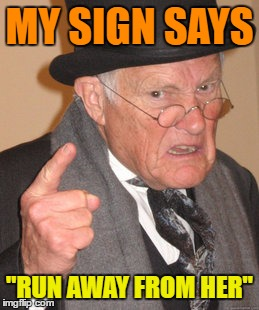 "Back In My Day Meme | MY SIGN SAYS ""RUN AWAY FROM HER"" 