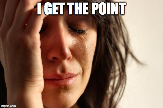 First World Problems Meme | I GET THE POINT | image tagged in memes,first world problems | made w/ Imgflip meme maker