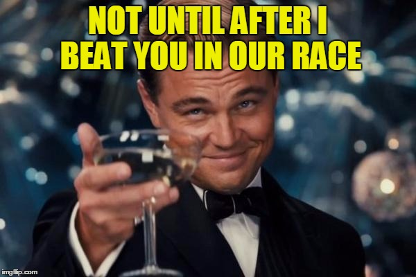 Leonardo Dicaprio Cheers Meme | NOT UNTIL AFTER I BEAT YOU IN OUR RACE | image tagged in memes,leonardo dicaprio cheers | made w/ Imgflip meme maker