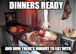 DINNERS READY AND NOW THERE'S NOBODY TO EAT WITH | made w/ Imgflip meme maker